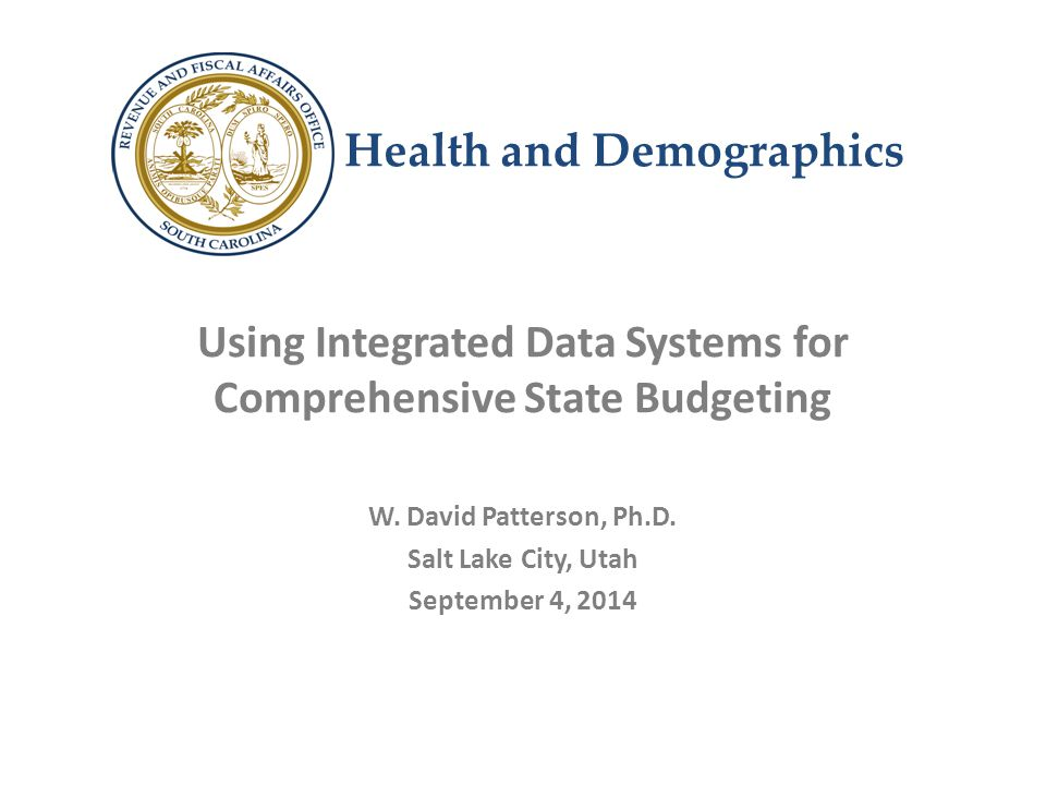 Health and Demographics Using Integrated Data Systems for Comprehensive State Budgeting W. David Patterson, Ph.D. Salt Lake City, Utah September 4, 20