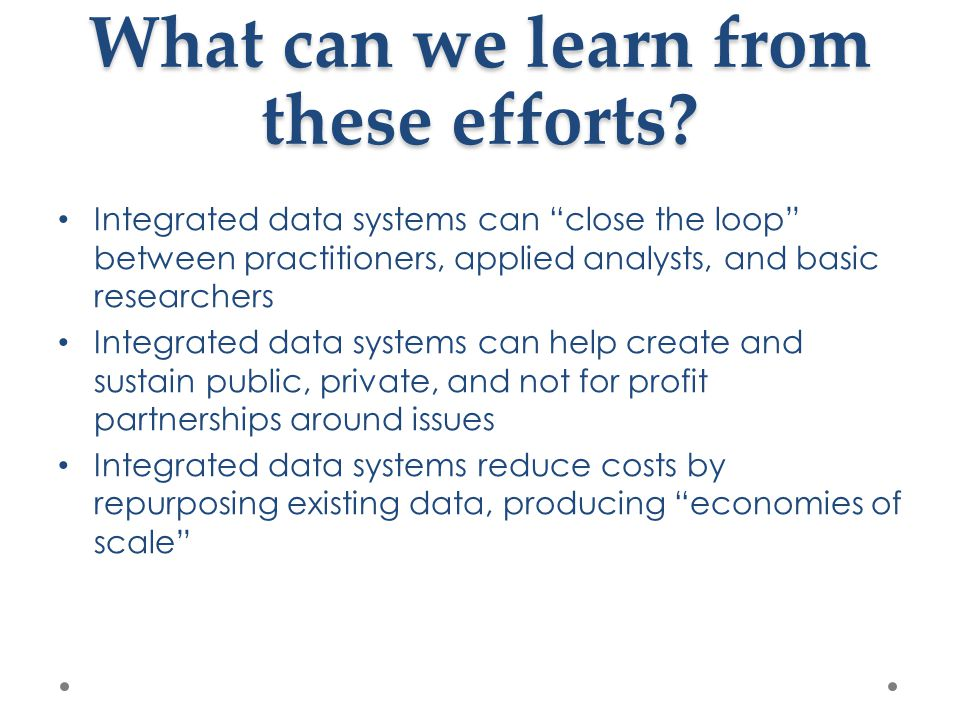 "What can we learn from these efforts? Integrated data systems can ""close the loop"" between practitioners, applied analysts, and basic researchers Inte"