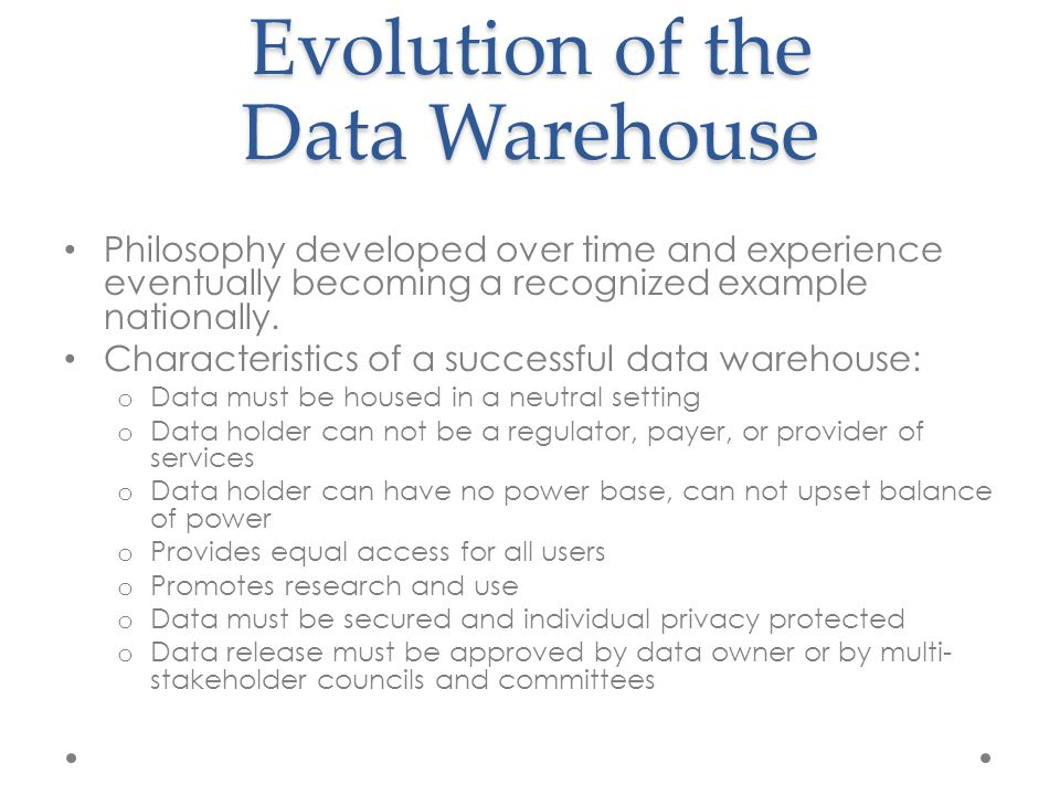 Evolution of the Data Warehouse Philosophy developed over time and experience eventually becoming a recognized example nationally. Characteristics of