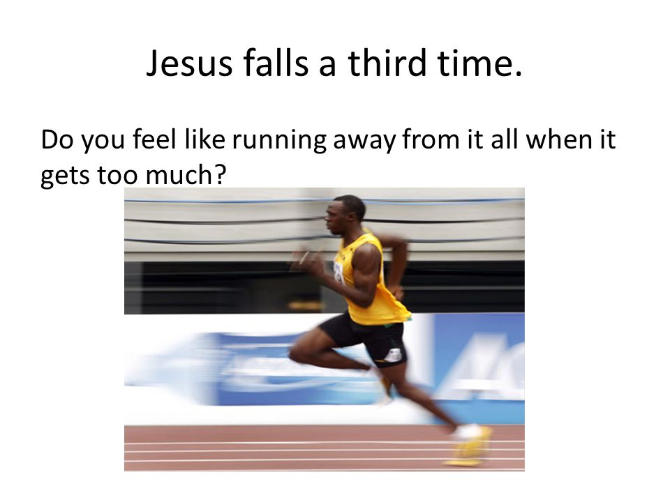 Jesus falls a third time. Do you feel like running away from it all when it gets too much?