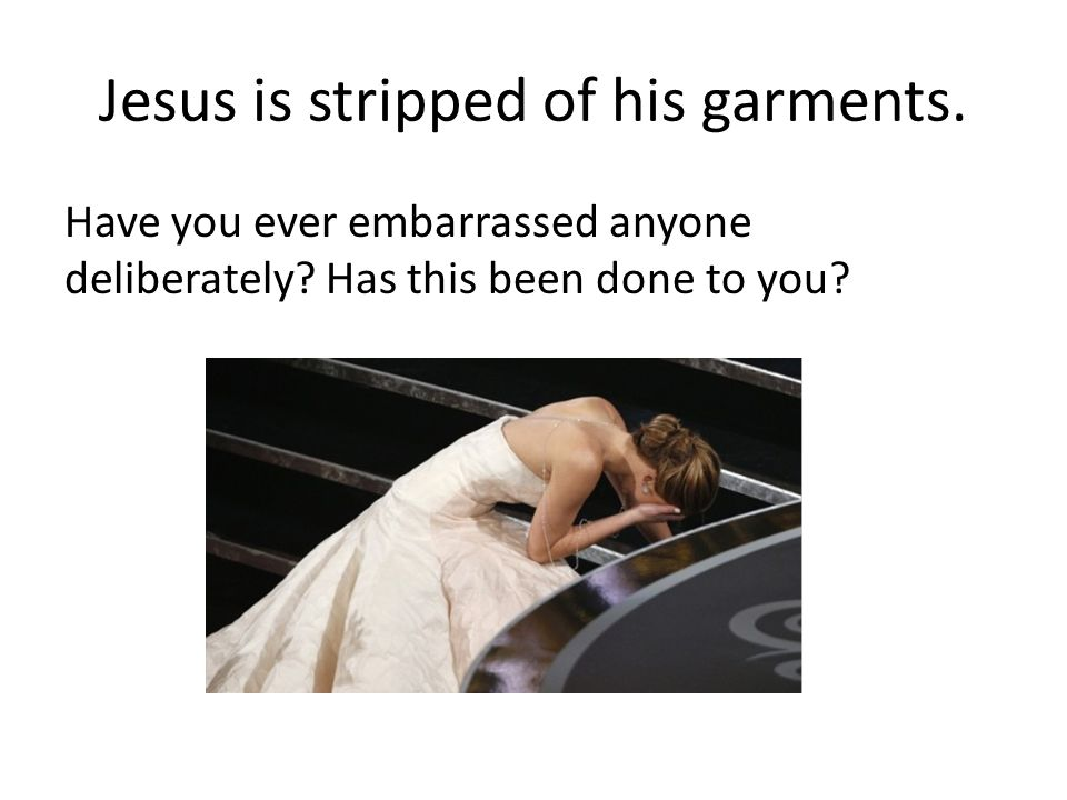 Jesus is stripped of his garments.Have you ever embarrassed anyone deliberately.
