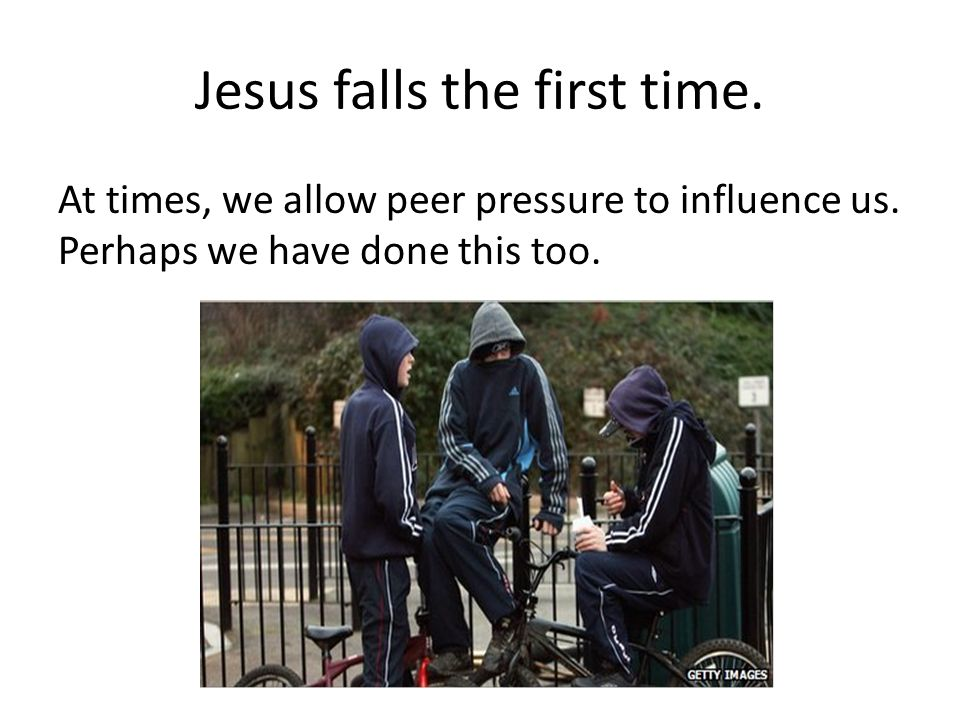 Jesus falls the first time. At times, we allow peer pressure to influence us.