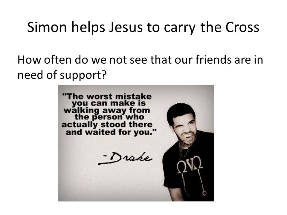 Simon helps Jesus to carry the Cross How often do we not see that our friends are in need of support?