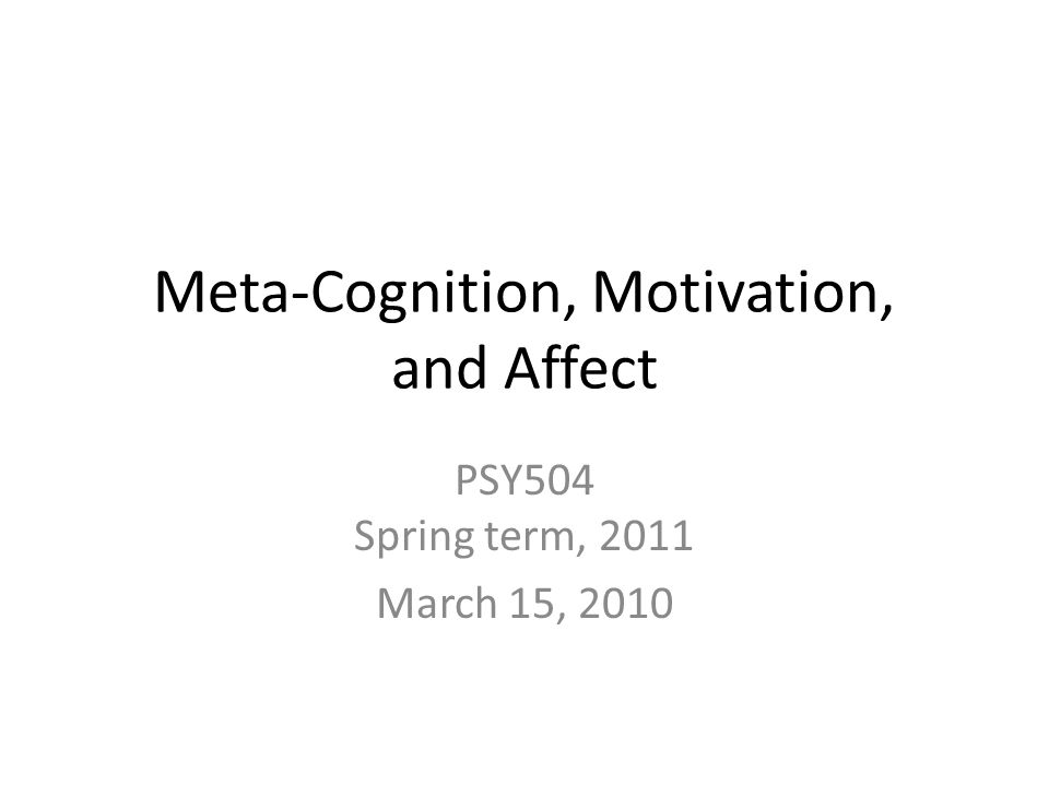 Meta-Cognition, Motivation, and Affect PSY504 Spring term, 2011 March 15, 2010