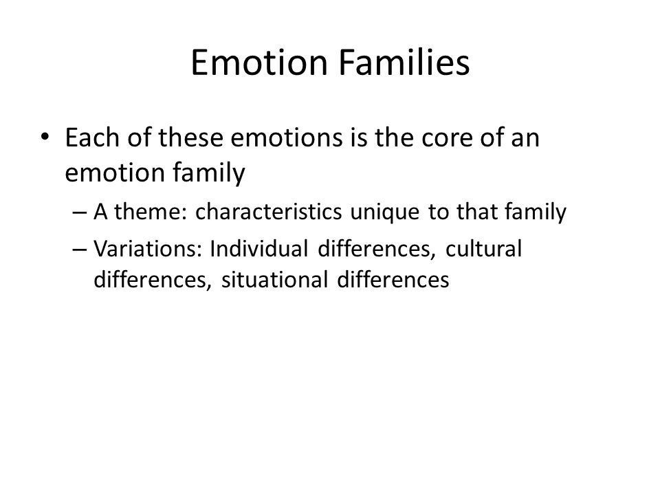 Emotion Families Each of these emotions is the core of an emotion family – A theme: characteristics unique to that family – Variations: Individual differences, cultural differences, situational differences