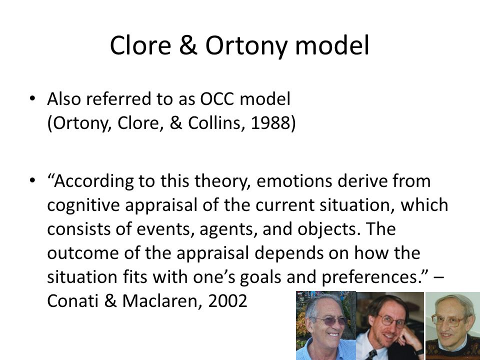 Clore & Ortony model Also referred to as OCC model (Ortony, Clore, & Collins, 1988) According to this theory, emotions derive from cognitive appraisal of the current situation, which consists of events, agents, and objects.