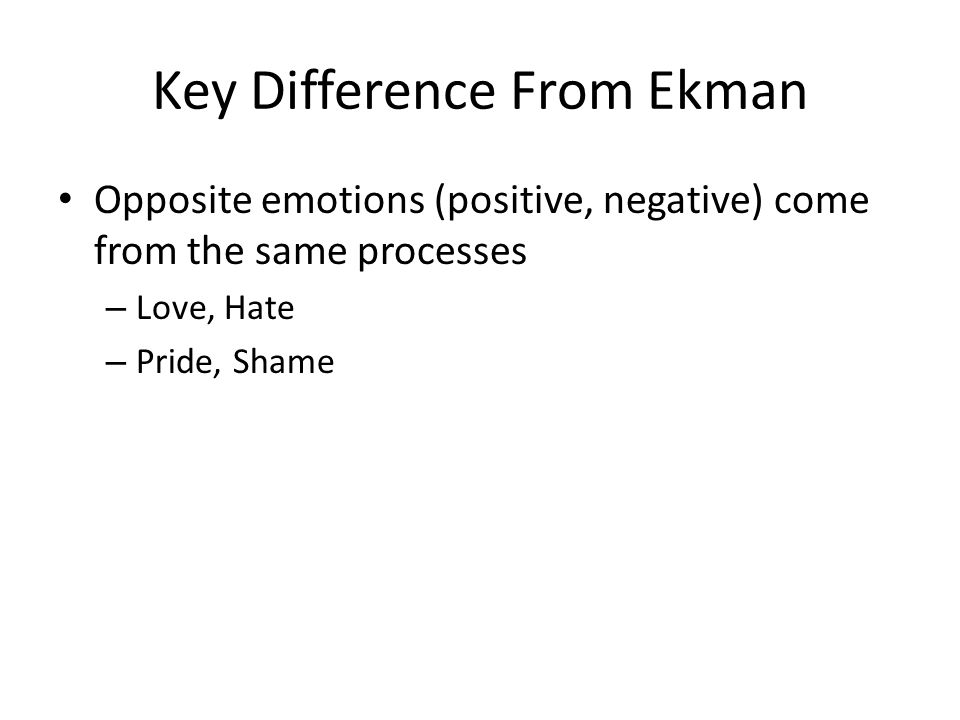 Key Difference From Ekman Opposite emotions (positive, negative) come from the same processes – Love, Hate – Pride, Shame