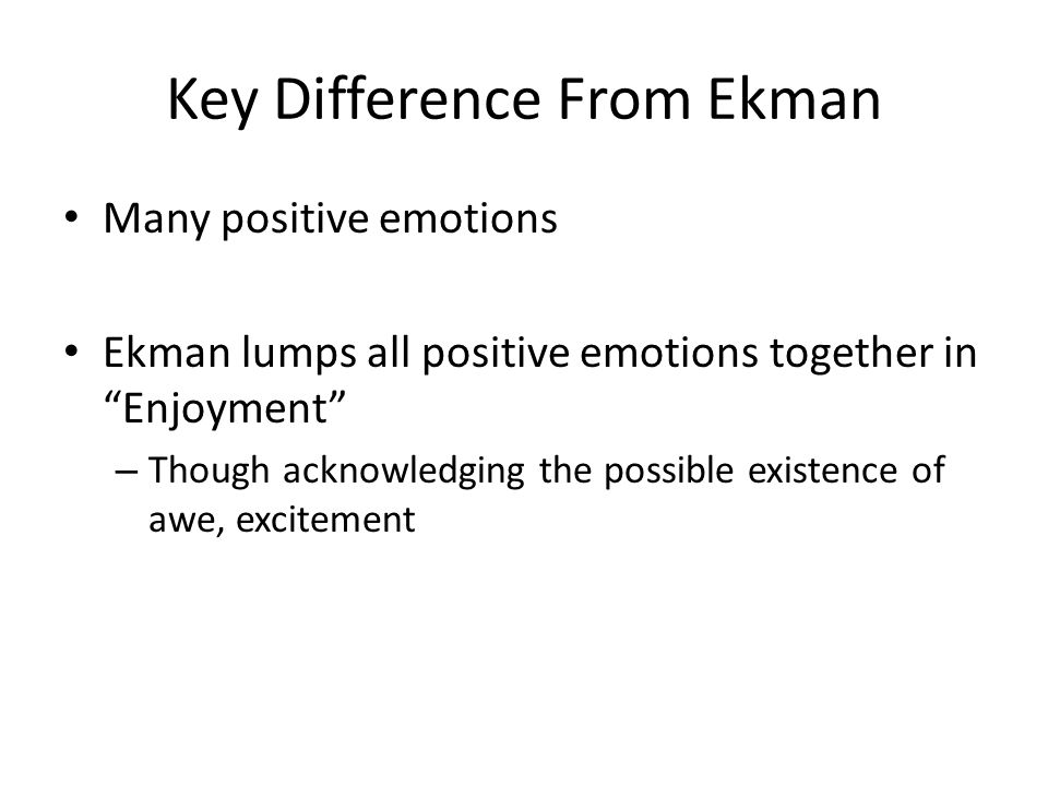 Key Difference From Ekman Many positive emotions Ekman lumps all positive emotions together in Enjoyment – Though acknowledging the possible existence of awe, excitement