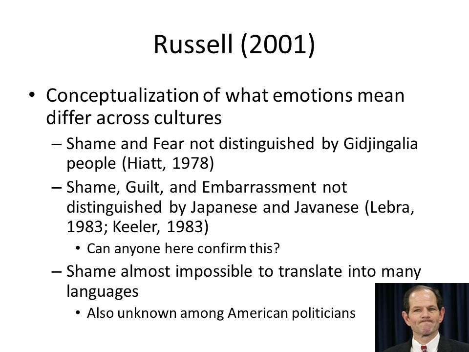 Russell (2001) Conceptualization of what emotions mean differ across cultures – Shame and Fear not distinguished by Gidjingalia people (Hiatt, 1978) – Shame, Guilt, and Embarrassment not distinguished by Japanese and Javanese (Lebra, 1983; Keeler, 1983) Can anyone here confirm this.