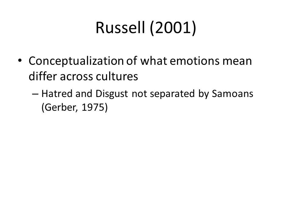 Russell (2001) Conceptualization of what emotions mean differ across cultures – Hatred and Disgust not separated by Samoans (Gerber, 1975)