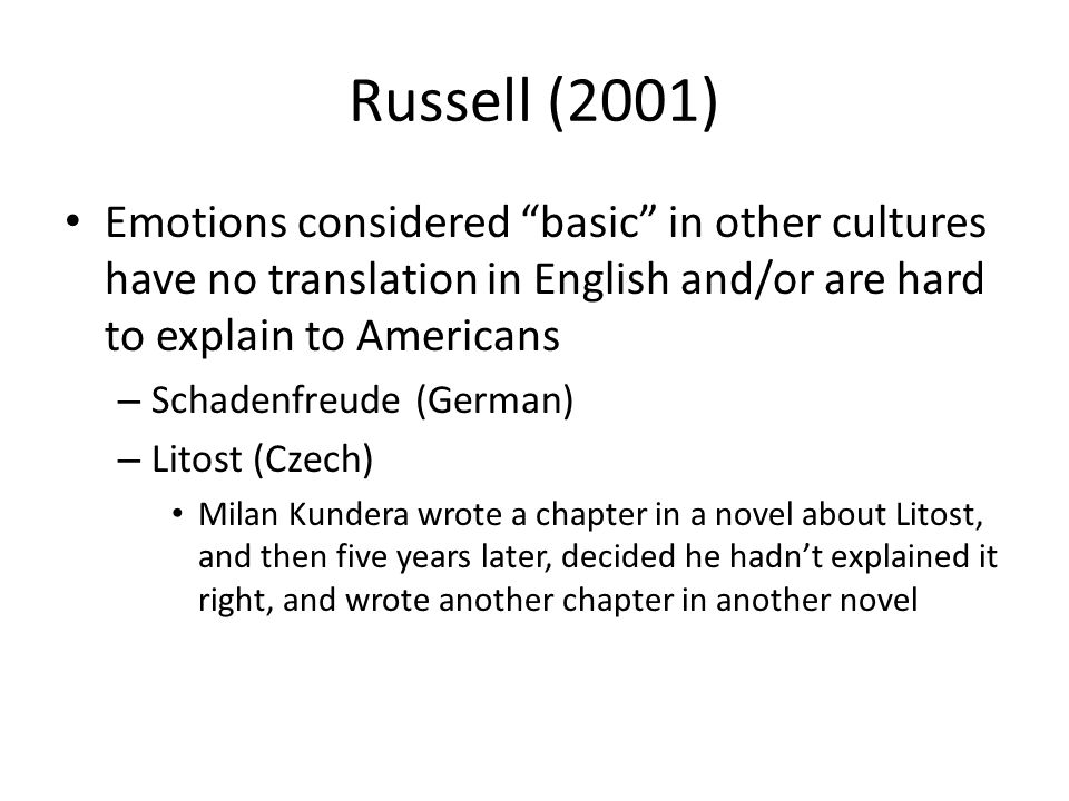 Russell (2001) Emotions considered basic in other cultures have no translation in English and/or are hard to explain to Americans – Schadenfreude (German) – Litost (Czech) Milan Kundera wrote a chapter in a novel about Litost, and then five years later, decided he hadn't explained it right, and wrote another chapter in another novel