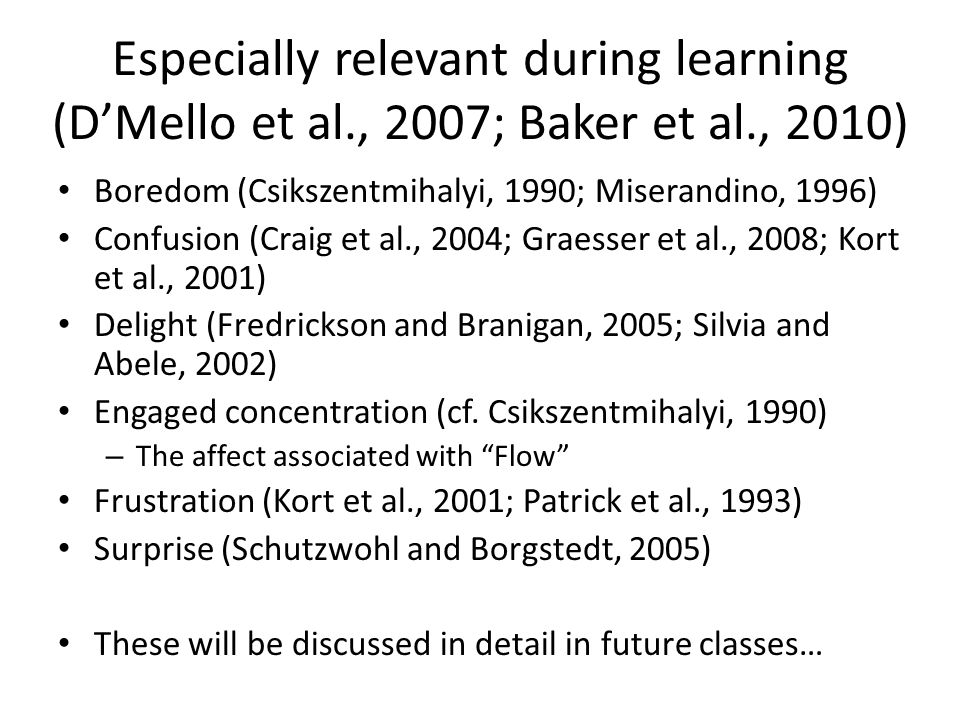 Especially relevant during learning (D'Mello et al., 2007; Baker et al., 2010) Boredom (Csikszentmihalyi, 1990; Miserandino, 1996) Confusion (Craig et al., 2004; Graesser et al., 2008; Kort et al., 2001) Delight (Fredrickson and Branigan, 2005; Silvia and Abele, 2002) Engaged concentration (cf.