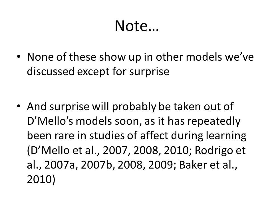 Note… None of these show up in other models we've discussed except for surprise And surprise will probably be taken out of D'Mello's models soon, as it has repeatedly been rare in studies of affect during learning (D'Mello et al., 2007, 2008, 2010; Rodrigo et al., 2007a, 2007b, 2008, 2009; Baker et al., 2010)