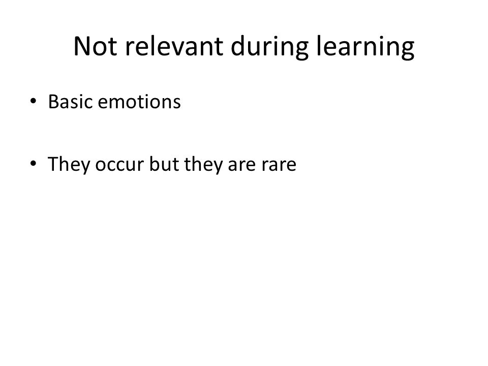Not relevant during learning Basic emotions They occur but they are rare