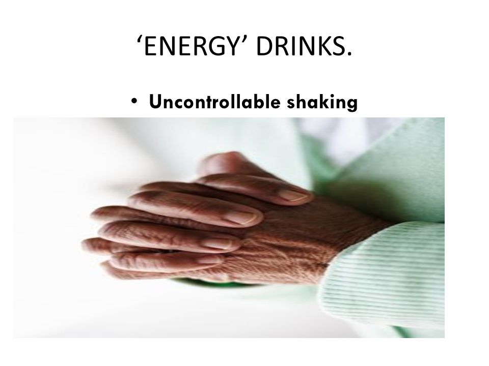'ENERGY' DRINKS. Uncontrollable shaking
