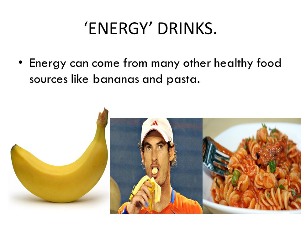 'ENERGY' DRINKS. Energy can come from many other healthy food sources like bananas and pasta.