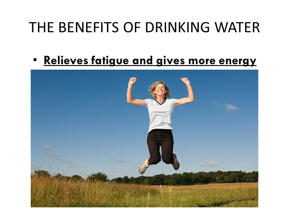 THE BENEFITS OF DRINKING WATER Relieves fatigue and gives more energy