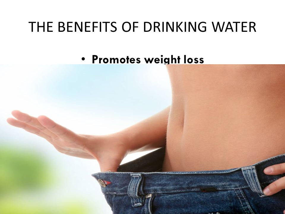 THE BENEFITS OF DRINKING WATER Promotes weight loss