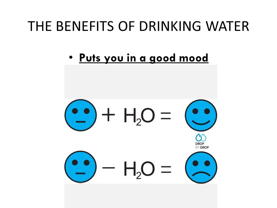 THE BENEFITS OF DRINKING WATER Puts you in a good mood