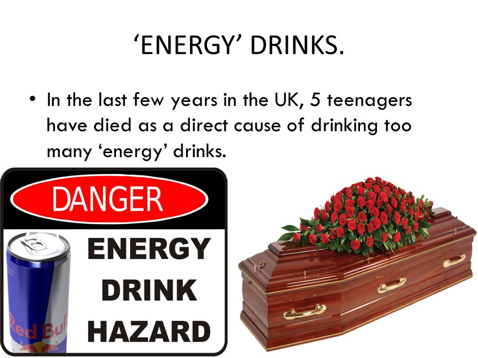 In the last few years in the UK, 5 teenagers have died as a direct cause of drinking too many 'energy' drinks.