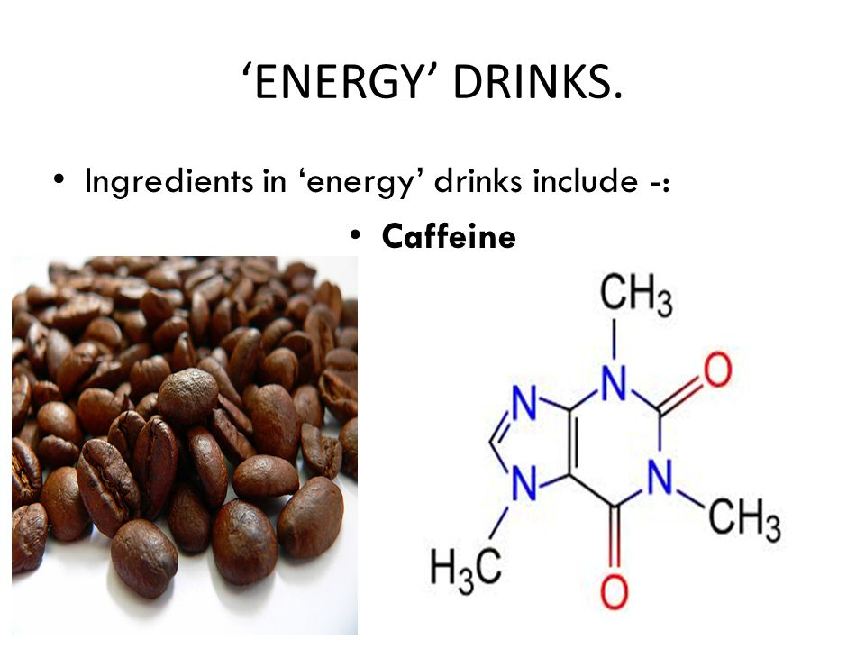 'ENERGY' DRINKS. Ingredients in 'energy' drinks include -: Caffeine