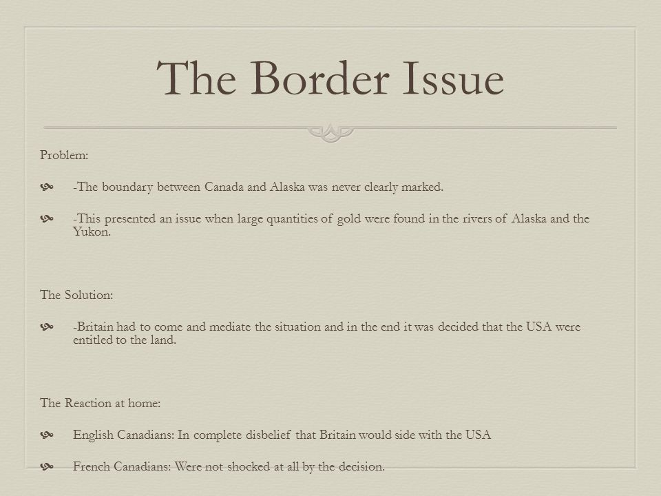 The Border Issue Problem:  -The boundary between Canada and Alaska was never clearly marked.