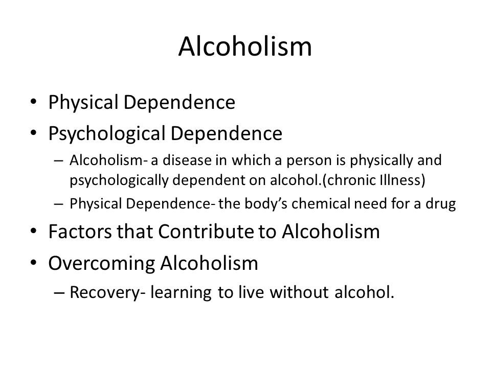 Alcoholism Physical Dependence Psychological Dependence – Alcoholism- a disease in which a person is physically and psychologically dependent on alcohol.(chronic Illness) – Physical Dependence- the body's chemical need for a drug Factors that Contribute to Alcoholism Overcoming Alcoholism – Recovery- learning to live without alcohol.