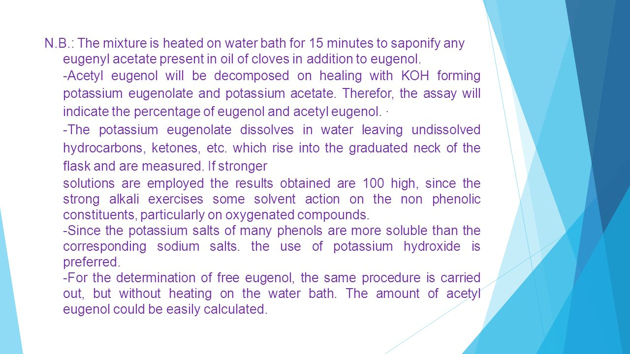 N.B.: The mixture is heated on water bath for 15 minutes to saponify any eugenyl acetate present in oil of cloves in addition to eugenol.