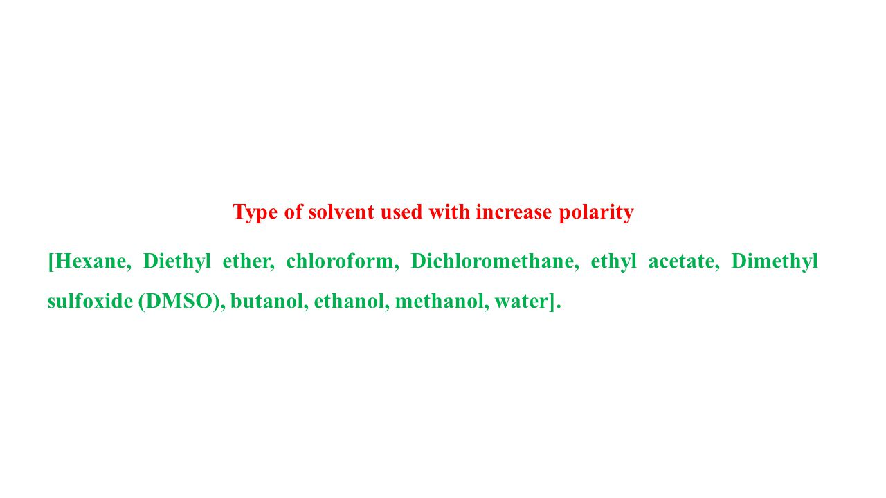 Type of solvent used with increase polarity [Hexane, Diethyl ether, chloroform, Dichloromethane, ethyl acetate, Dimethyl sulfoxide (DMSO), butanol, ethanol, methanol, water].