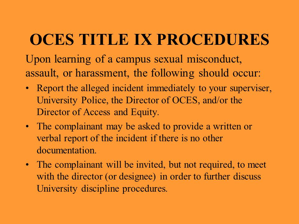 OCES TITLE IX PROCEDURES Upon learning of a campus sexual misconduct, assault, or harassment, the following should occur: Report the alleged incident