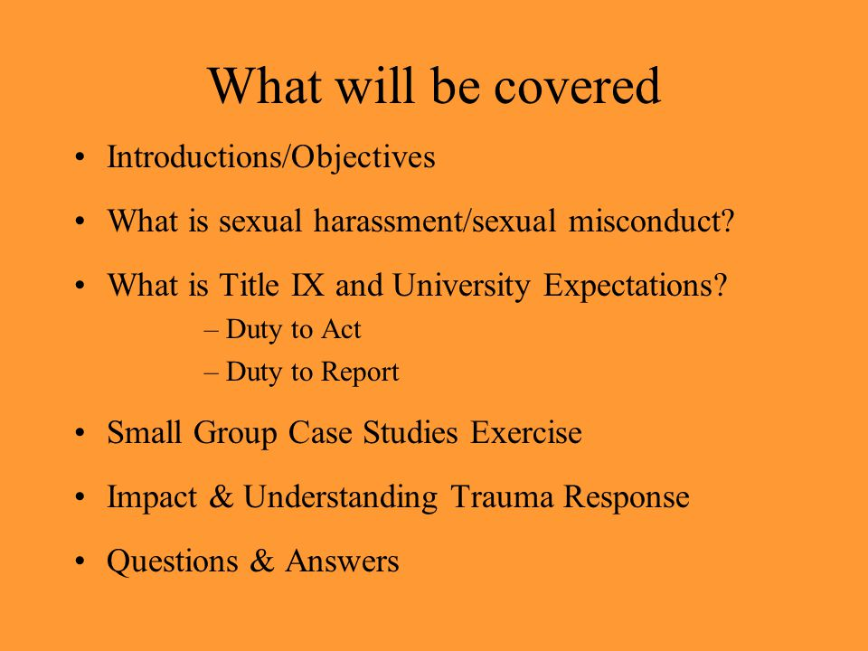 What will be covered Introductions/Objectives What is sexual harassment/sexual misconduct? What is Title IX and University Expectations? –Duty to Act