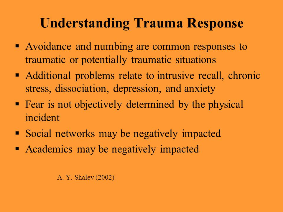 Understanding Trauma Response  Avoidance and numbing are common responses to traumatic or potentially traumatic situations  Additional problems rela