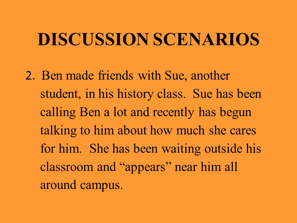 DISCUSSION SCENARIOS 2. Ben made friends with Sue, another student, in his history class. Sue has been calling Ben a lot and recently has begun talkin
