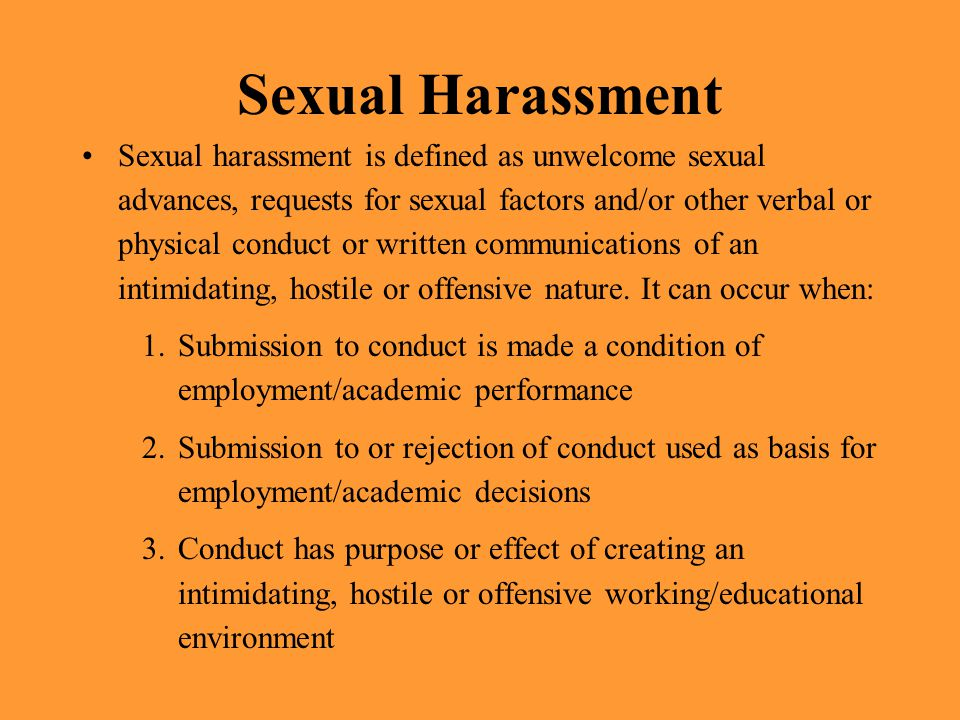 Sexual Harassment Sexual harassment is defined as unwelcome sexual advances, requests for sexual factors and/or other verbal or physical conduct or wr