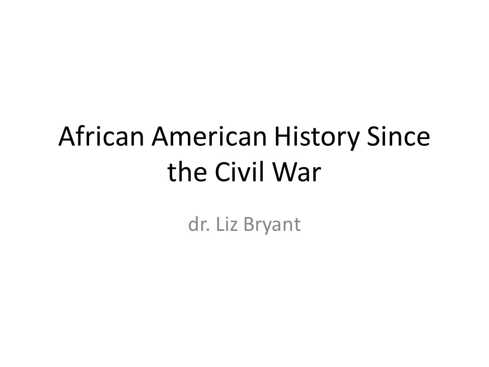 African American History Since the Civil War dr. Liz Bryant