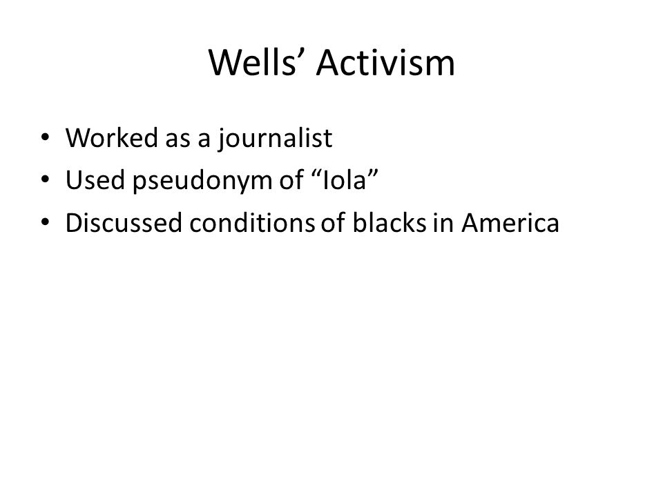 """Wells' Activism Worked as a journalist Used pseudonym of """"Iola"""" Discussed conditions of blacks in America"""