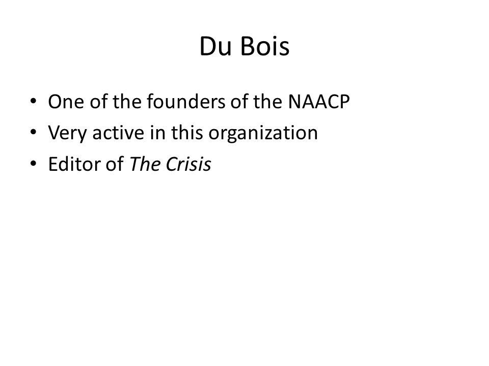 Du Bois One of the founders of the NAACP Very active in this organization Editor of The Crisis