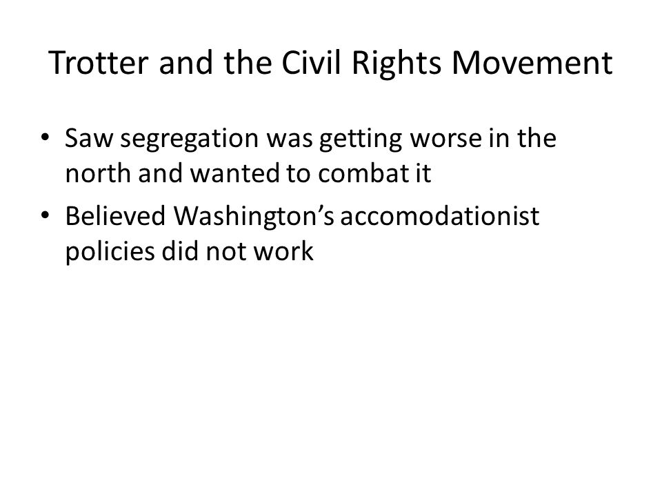 Trotter and the Civil Rights Movement Saw segregation was getting worse in the north and wanted to combat it Believed Washington's accomodationist pol