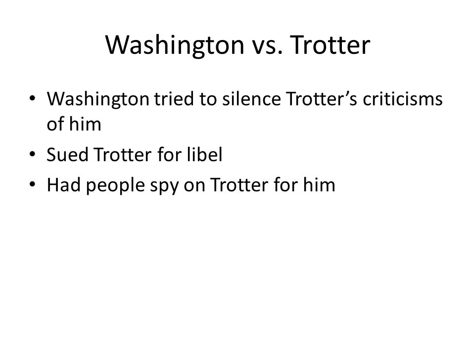 Washington vs. Trotter Washington tried to silence Trotter's criticisms of him Sued Trotter for libel Had people spy on Trotter for him