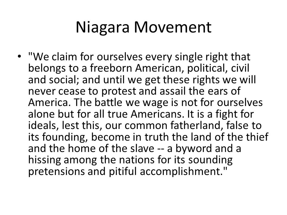 Niagara Movement We claim for ourselves every single right that belongs to a freeborn American, political, civil and social; and until we get these rights we will never cease to protest and assail the ears of America.