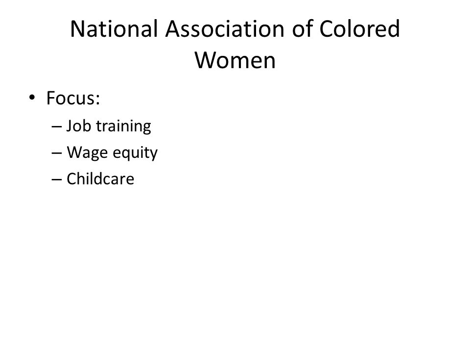 National Association of Colored Women Focus: – Job training – Wage equity – Childcare