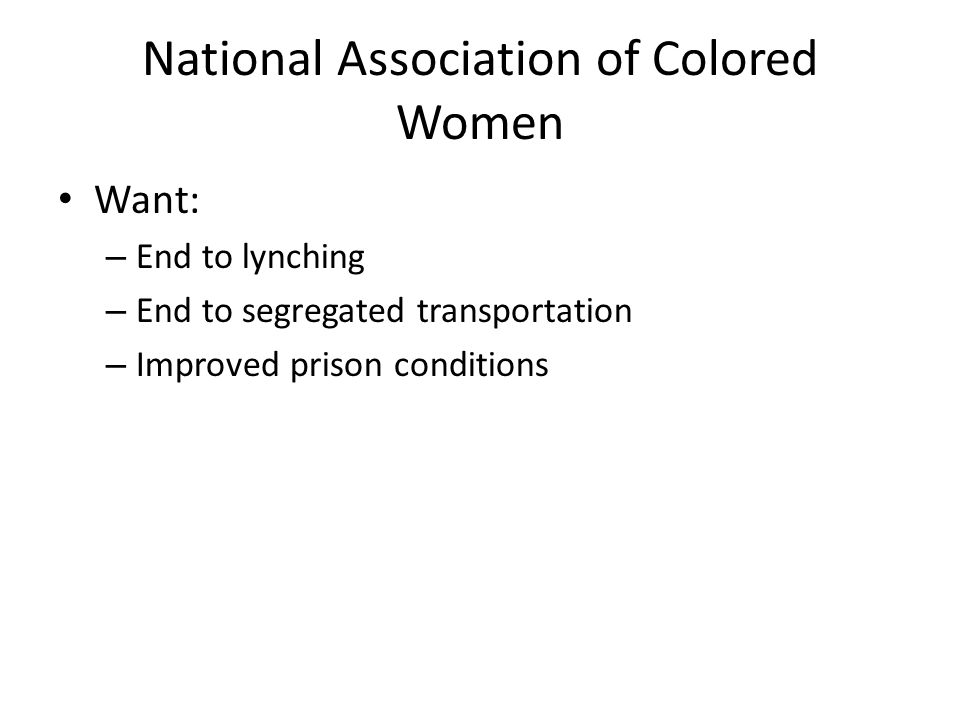National Association of Colored Women Want: – End to lynching – End to segregated transportation – Improved prison conditions