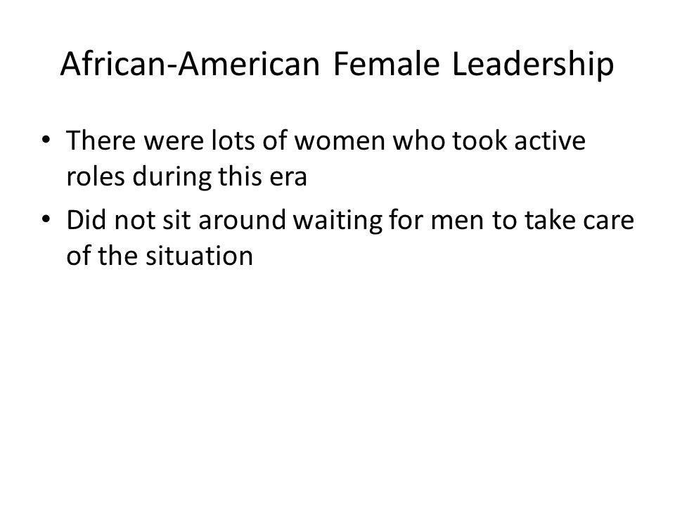 African-American Female Leadership There were lots of women who took active roles during this era Did not sit around waiting for men to take care of t