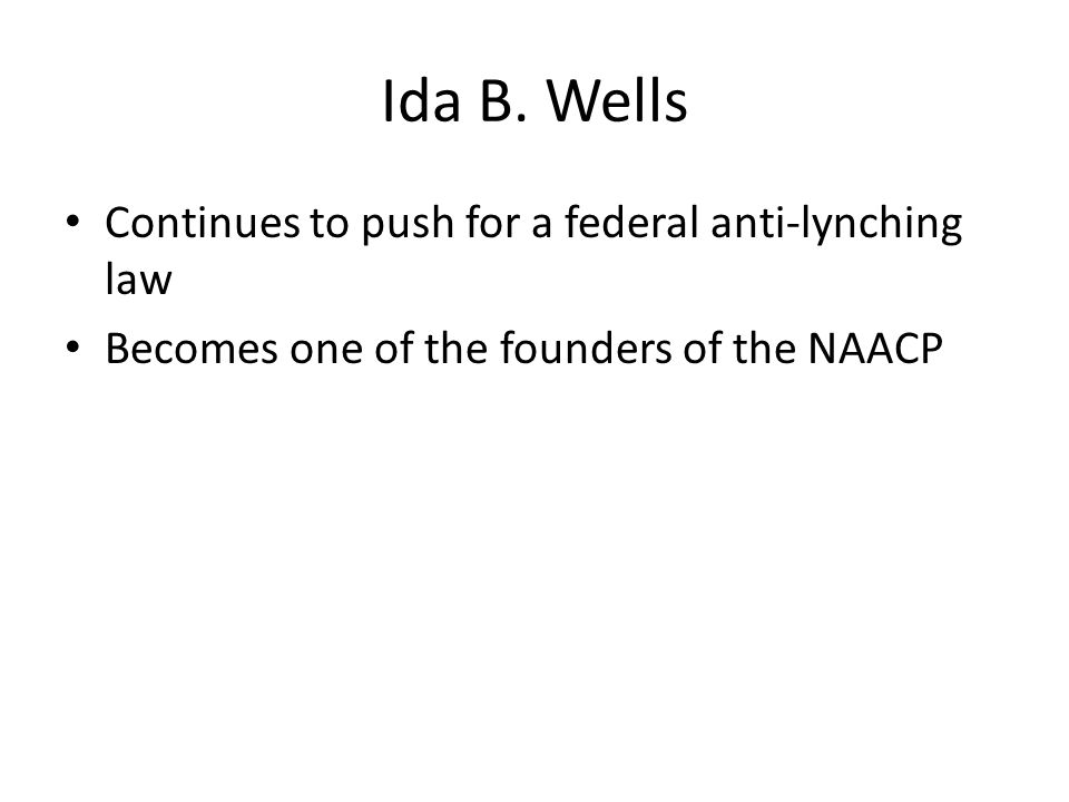 Ida B. Wells Continues to push for a federal anti-lynching law Becomes one of the founders of the NAACP