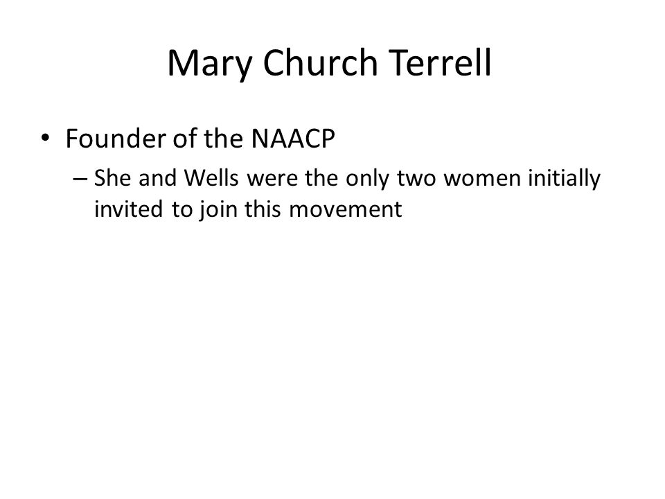 Mary Church Terrell Founder of the NAACP – She and Wells were the only two women initially invited to join this movement