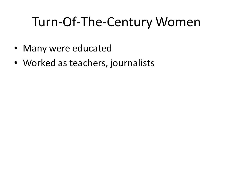 Turn-Of-The-Century Women Many were educated Worked as teachers, journalists