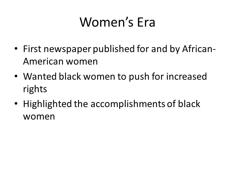 Women's Era First newspaper published for and by African- American women Wanted black women to push for increased rights Highlighted the accomplishmen