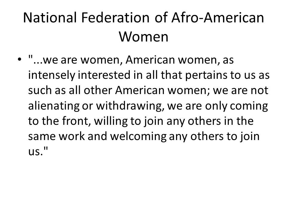 National Federation of Afro-American Women ...we are women, American women, as intensely interested in all that pertains to us as such as all other American women; we are not alienating or withdrawing, we are only coming to the front, willing to join any others in the same work and welcoming any others to join us.