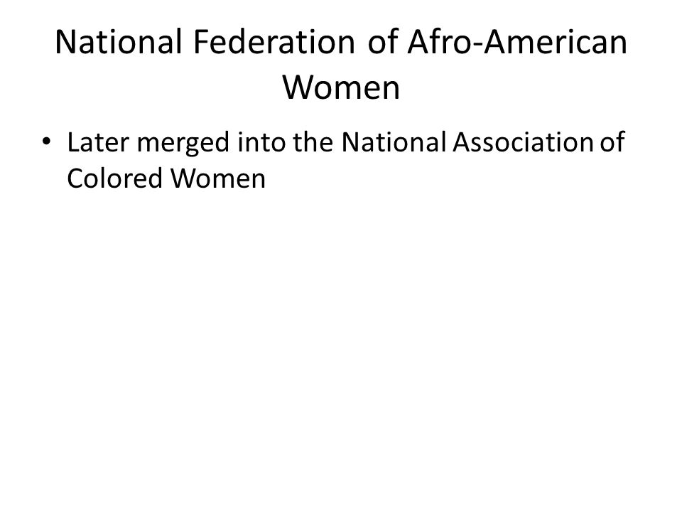 National Federation of Afro-American Women Later merged into the National Association of Colored Women