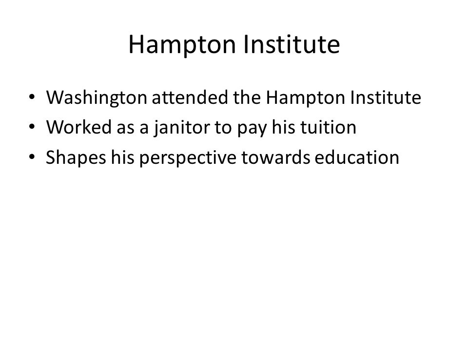 Washington attended the Hampton Institute Worked as a janitor to pay his tuition Shapes his perspective towards education